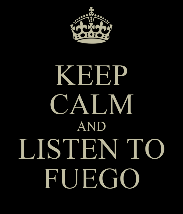 KEEP CALM AND LISTEN TO FUEGO