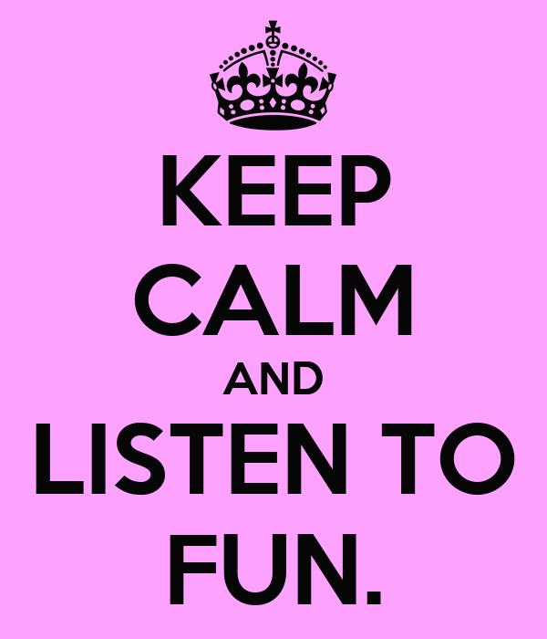 KEEP CALM AND LISTEN TO FUN.