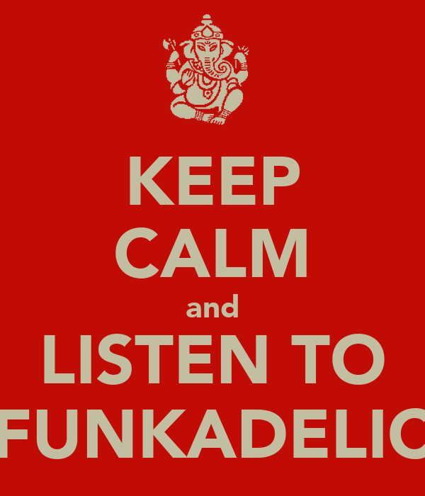 KEEP CALM and LISTEN TO FUNKADELIC