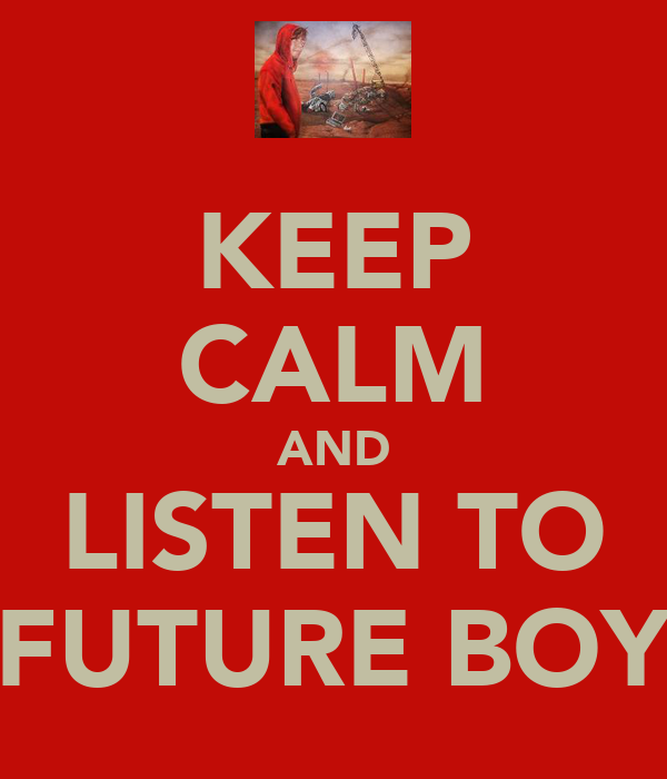 KEEP CALM AND LISTEN TO FUTURE BOY