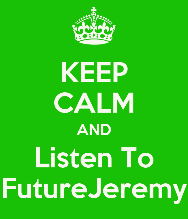 KEEP CALM AND Listen To FutureJeremy
