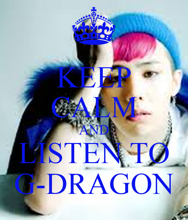 KEEP CALM AND LISTEN TO G-DRAGON
