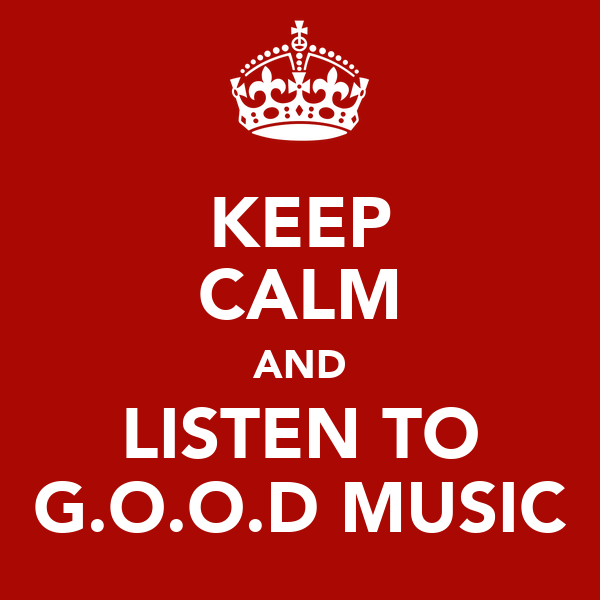 KEEP CALM AND LISTEN TO G.O.O.D MUSIC