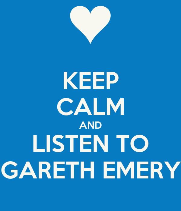 KEEP CALM AND LISTEN TO GARETH EMERY