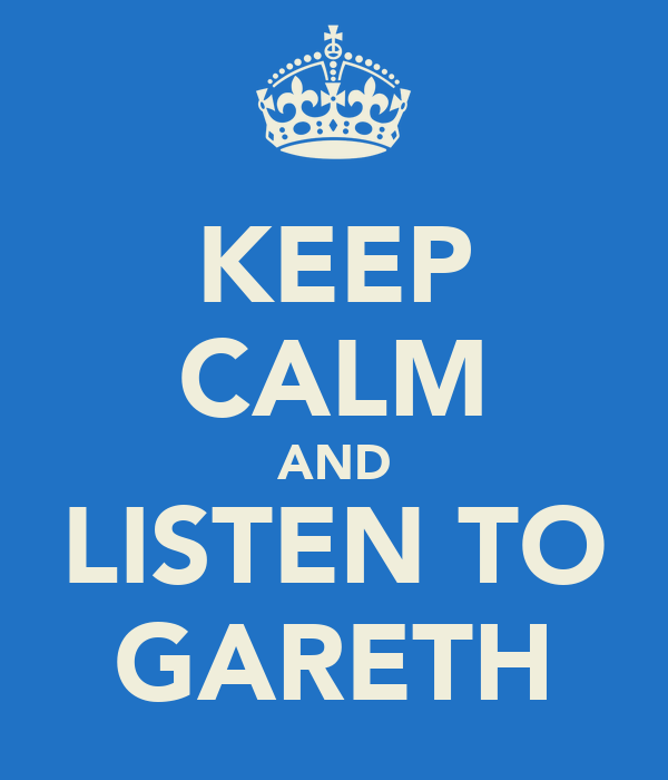 KEEP CALM AND LISTEN TO GARETH