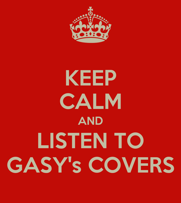 KEEP CALM AND LISTEN TO GASY's COVERS