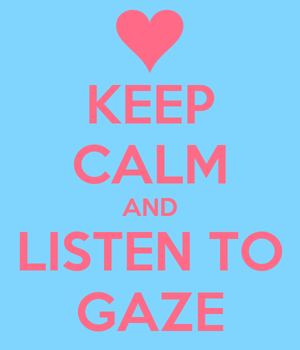 KEEP CALM AND LISTEN TO GAZE