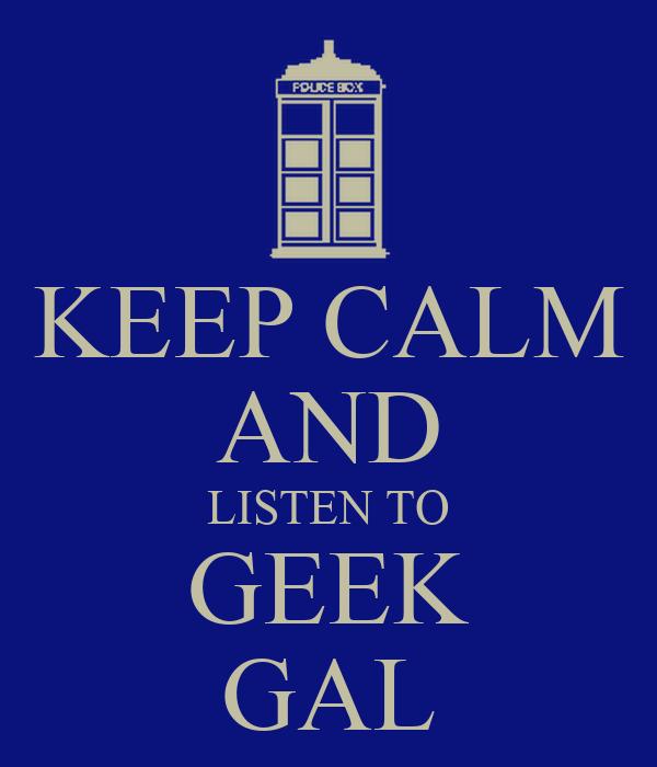 KEEP CALM AND LISTEN TO GEEK GAL