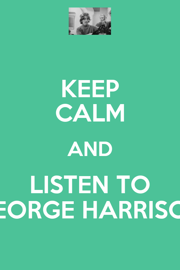 KEEP CALM AND LISTEN TO GEORGE HARRISON
