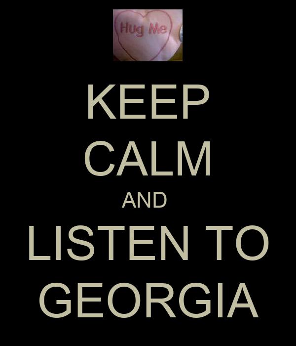 KEEP CALM AND  LISTEN TO GEORGIA