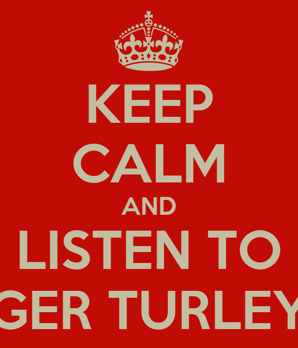 KEEP CALM AND LISTEN TO GER TURLEY