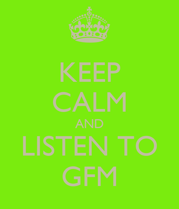 KEEP CALM AND LISTEN TO GFM
