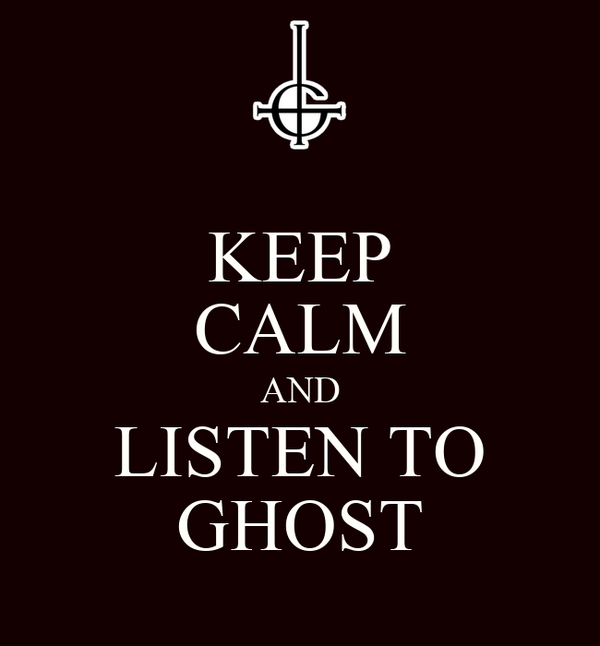 KEEP CALM AND LISTEN TO GHOST