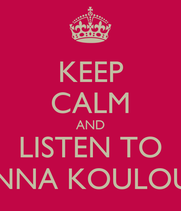KEEP CALM AND LISTEN TO GIANNA KOULOUMPI