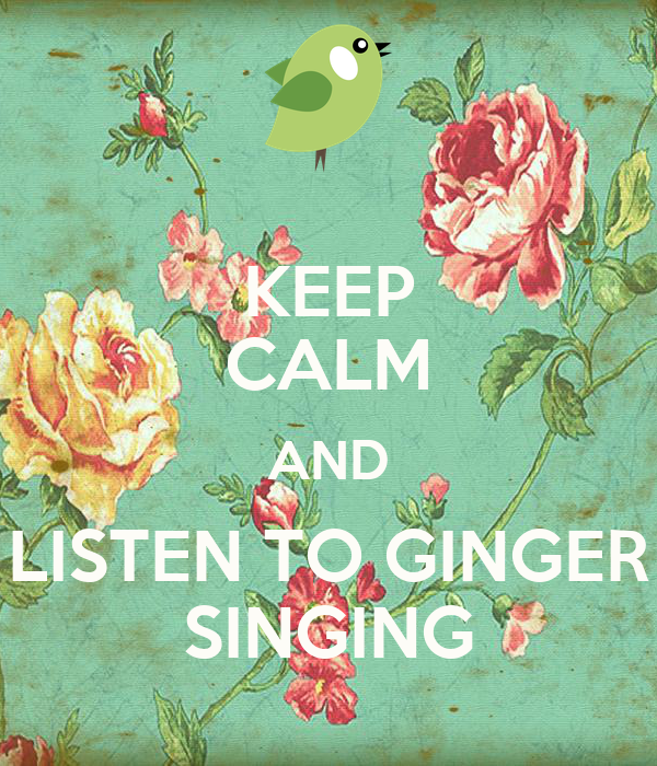 KEEP CALM AND LISTEN TO GINGER SINGING