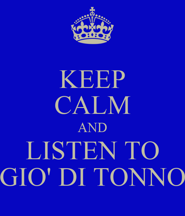 KEEP CALM AND LISTEN TO GIO' DI TONNO