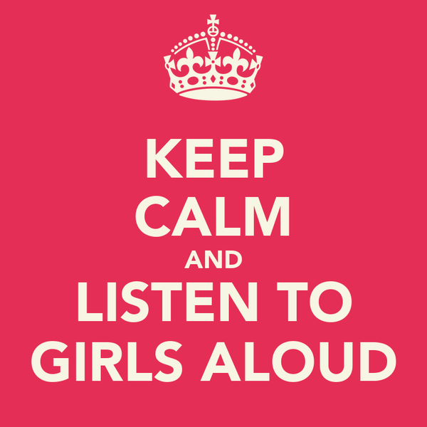 KEEP CALM AND LISTEN TO GIRLS ALOUD