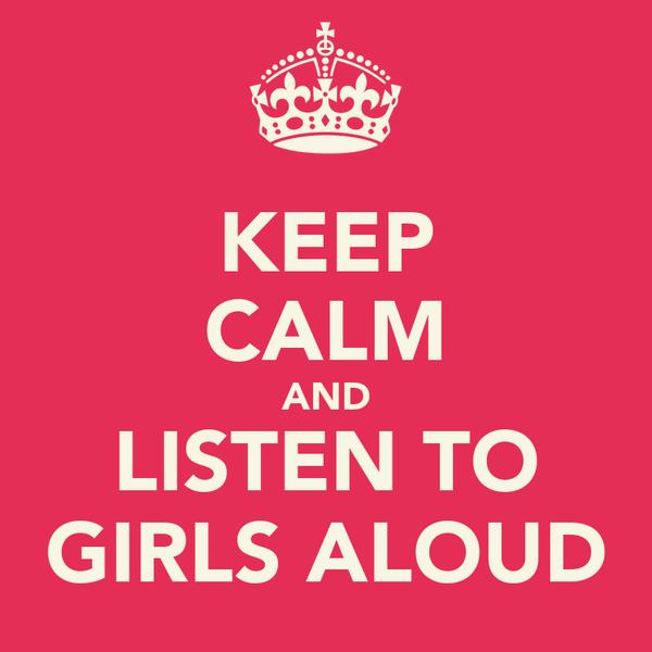 KEEP CALM AND LISTEN TO GIRLS ALOUD