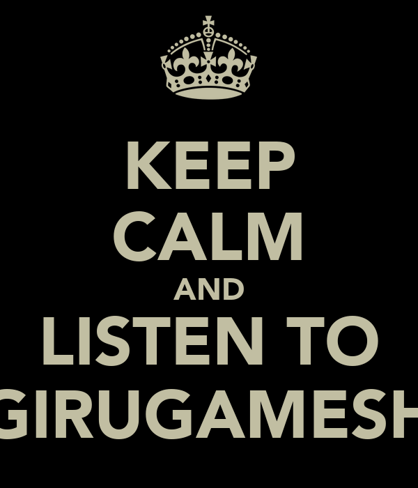 KEEP CALM AND LISTEN TO GIRUGAMESH