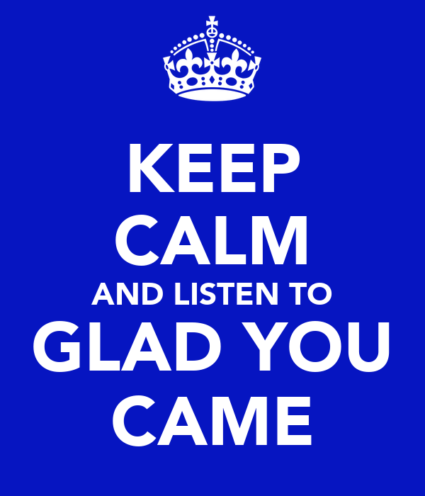 KEEP CALM AND LISTEN TO GLAD YOU CAME
