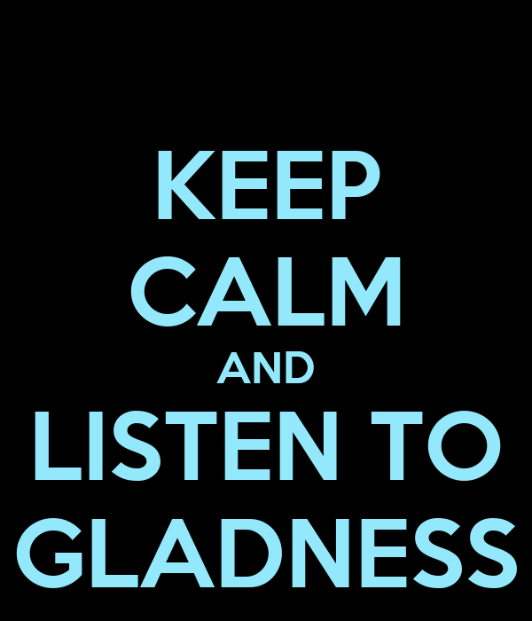 KEEP CALM AND LISTEN TO GLADNESS