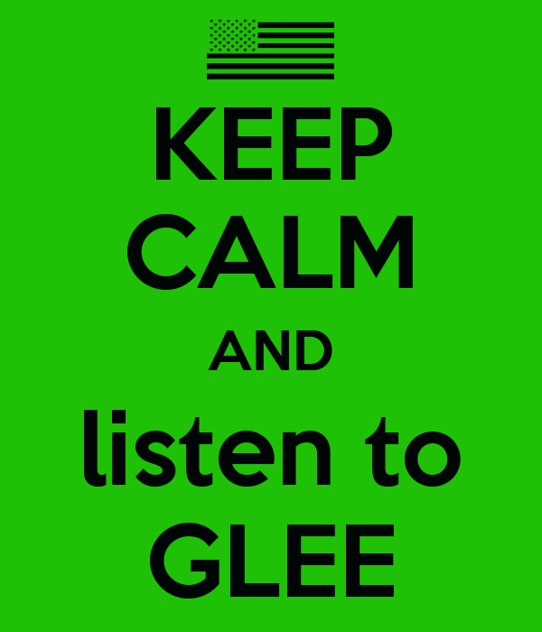 KEEP CALM AND listen to GLEE