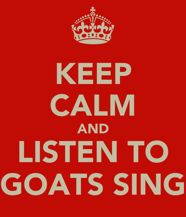 KEEP CALM AND LISTEN TO GOATS SING