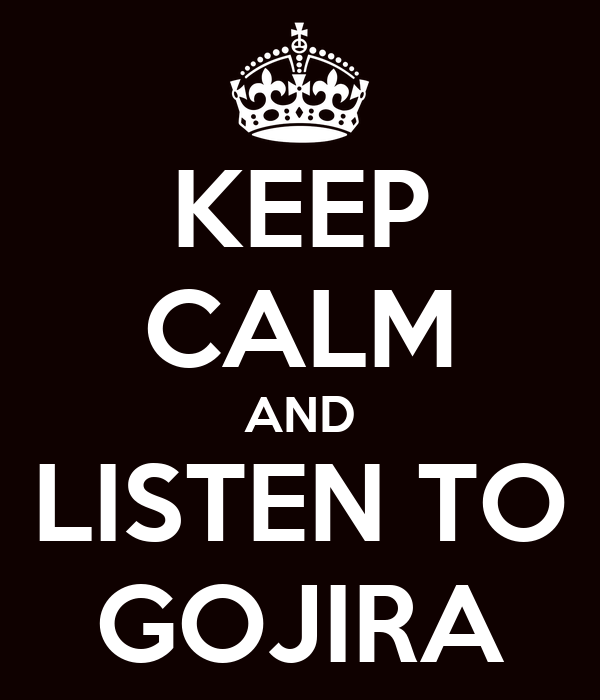 KEEP CALM AND LISTEN TO GOJIRA