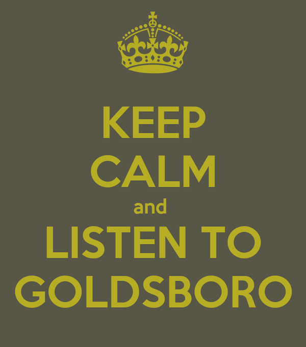 KEEP CALM and  LISTEN TO GOLDSBORO