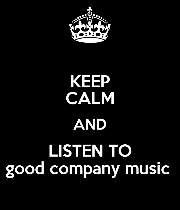 KEEP CALM AND LISTEN TO good company music