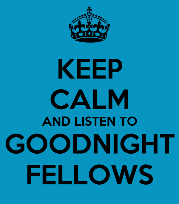 KEEP CALM AND LISTEN TO GOODNIGHT FELLOWS