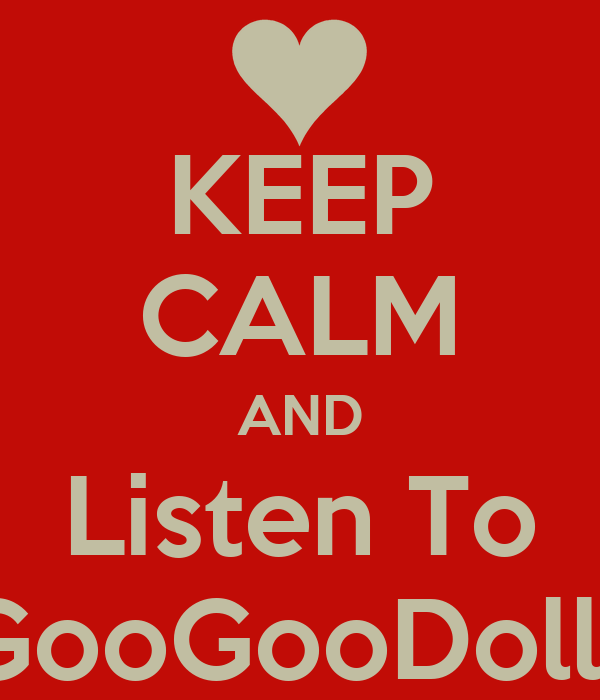 KEEP CALM AND Listen To GooGooDolls