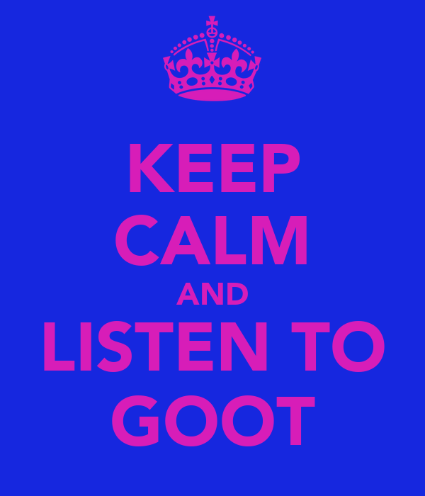 KEEP CALM AND LISTEN TO GOOT