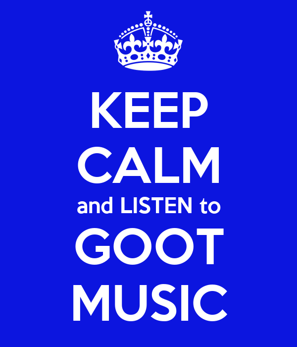 KEEP CALM and LISTEN to GOOT MUSIC