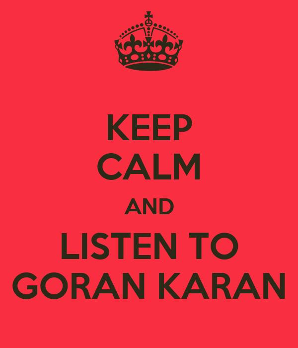 KEEP CALM AND LISTEN TO GORAN KARAN