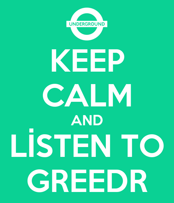 KEEP CALM AND LİSTEN TO GREEDR
