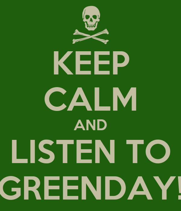KEEP CALM AND LISTEN TO GREENDAY!