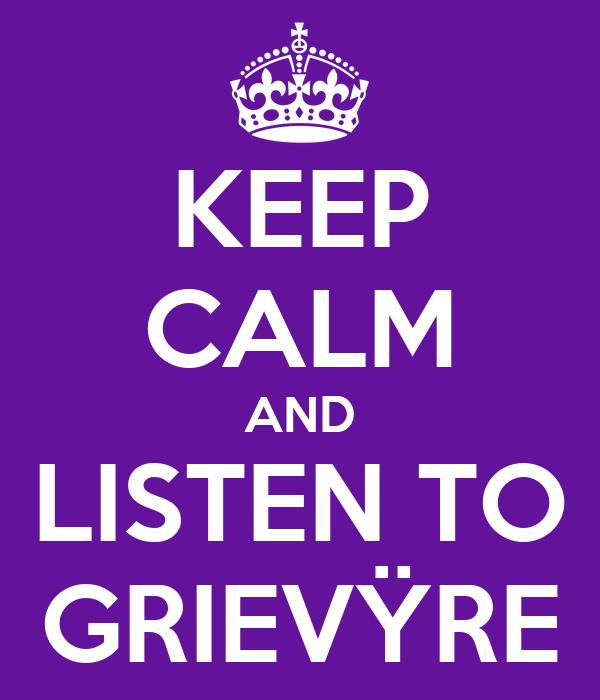 KEEP CALM AND LISTEN TO GRIEVŸRE