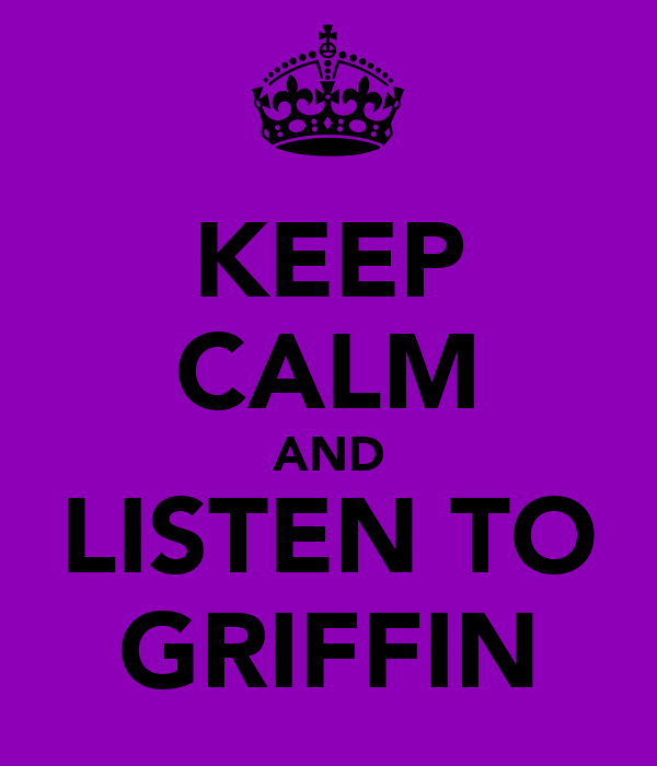KEEP CALM AND LISTEN TO GRIFFIN