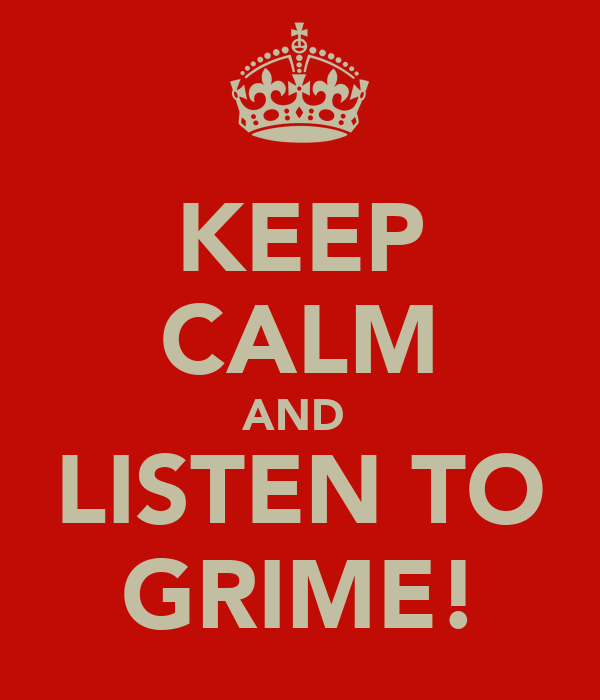 KEEP CALM AND  LISTEN TO GRIME!