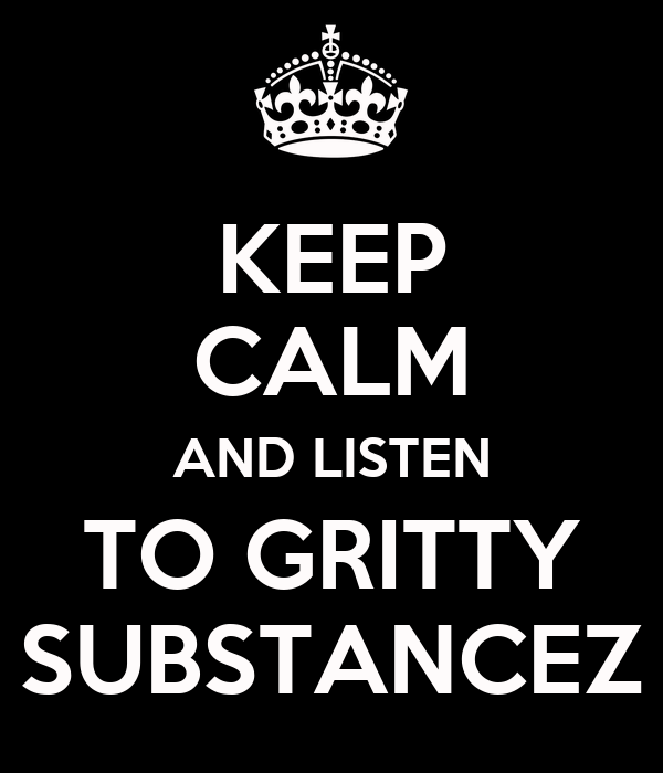 KEEP CALM AND LISTEN TO GRITTY SUBSTANCEZ