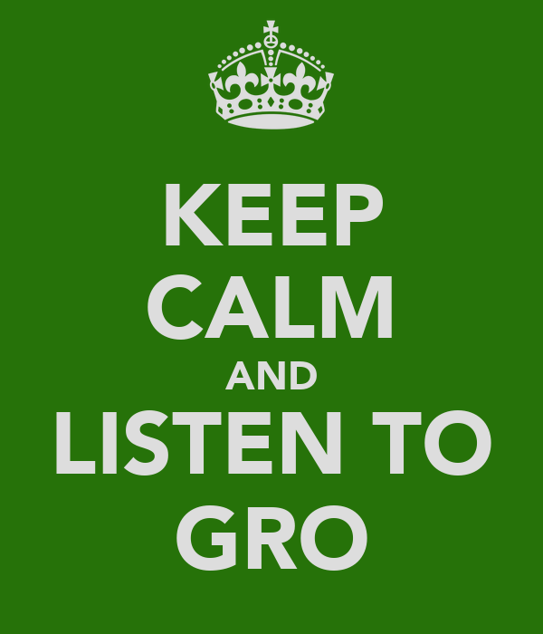 KEEP CALM AND LISTEN TO GRO