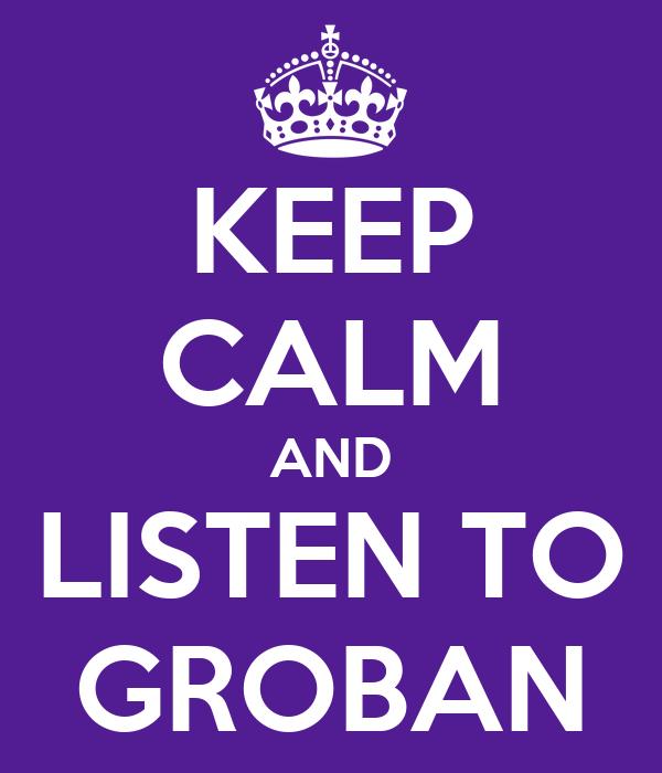 KEEP CALM AND LISTEN TO GROBAN