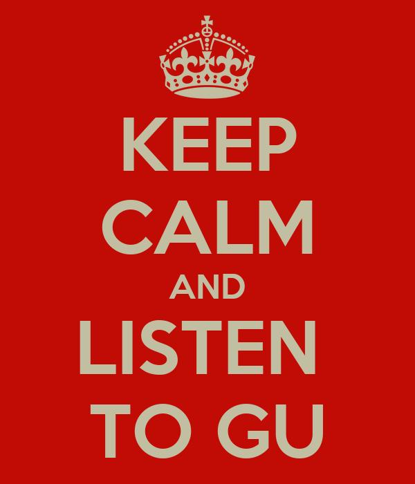 KEEP CALM AND LISTEN  TO GU