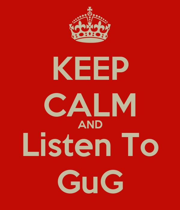 KEEP CALM AND Listen To GuG