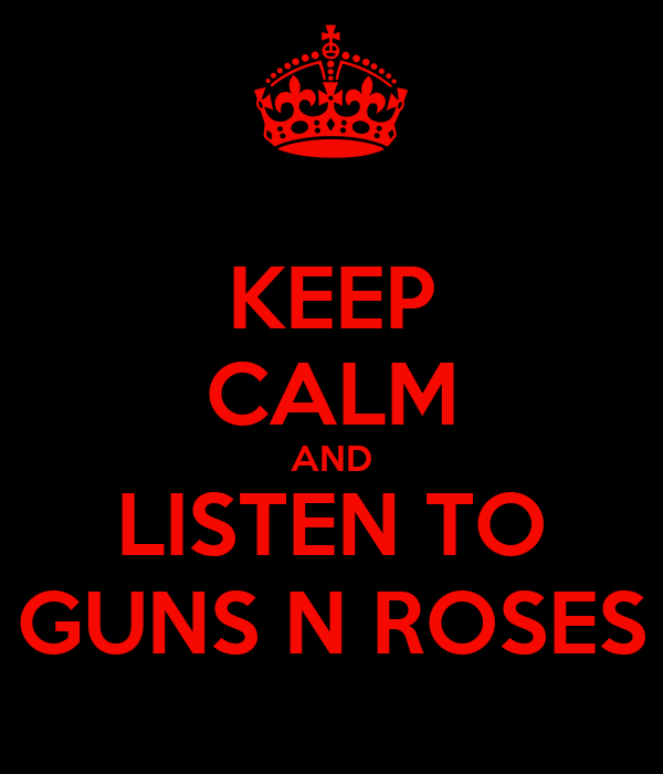 KEEP CALM AND LISTEN TO GUNS N ROSES
