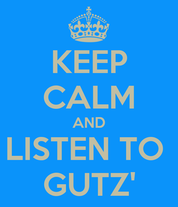 KEEP CALM AND LISTEN TO  GUTZ'