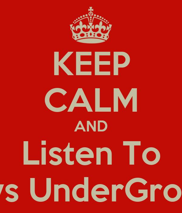 KEEP CALM AND Listen To Guys UnderGround