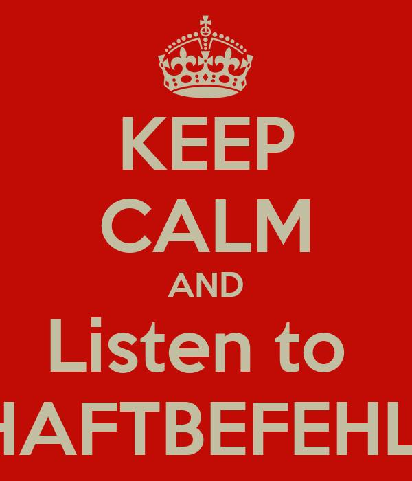 KEEP CALM AND Listen to  HAFTBEFEHL