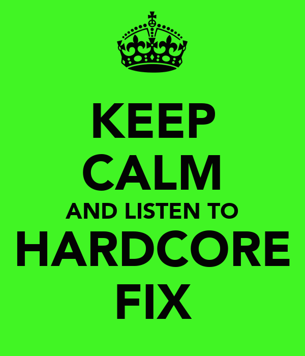 KEEP CALM AND LISTEN TO HARDCORE FIX